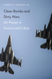 Clean Bombs and Dirty Wars - Air Power in Kosovo and Libya ebook by Robert H Gregory Jr.