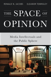 The Space of Opinion: Media Intellectuals and the Public Sphere ebook by Ronald N. Jacobs,Eleanor Townsley