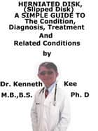 Herniated Disk, (Slipped Disk) A Simple Guide To The Condition, Diagnosis, Treatment And Related Conditions ebook by Kenneth Kee
