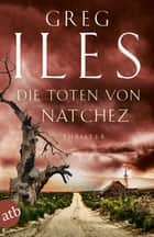 Die Toten von Natchez - Thriller ebook by Greg Iles, Ulrike Seeberger