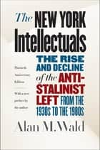 The New York Intellectuals, Thirtieth Anniversary Edition - The Rise and Decline of the Anti-Stalinist Left from the 1930s to the 1980s ebook by Alan M. Wald