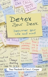 Detox Your Desk - Declutter Your Life and Mind ebook by Theo Theobald,Cary L. Cooper