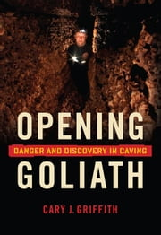 Opening Goliath: Danger and Discovery in Caving ebook by Cary Griffith