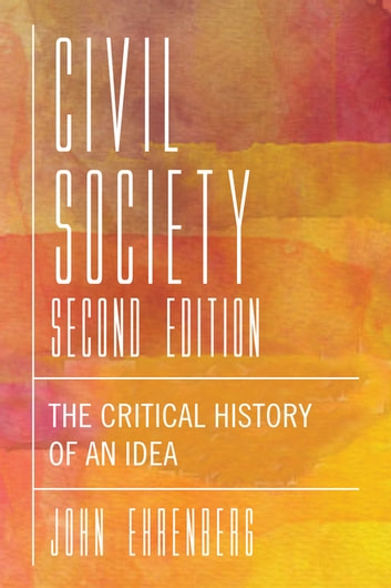Civil Society, Second Edition - The Critical History of an Idea ebook by John R. Ehrenberg