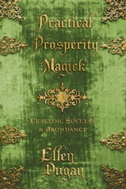 Practical Prosperity Magick - Crafting Success & Abundance ebook by Ellen Dugan