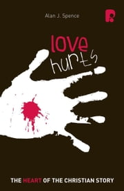 Love Hurts: The Heart of the Christian Story - The Heart of the Christian Story ebook by Alan J Spence