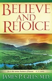 Believe and Rejoice - Joy is the Serious Business of Heaven. -C.S. Lewis ebook by Dr. James P. Gills, M.D.
