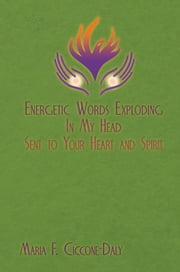 Energetic Words Exploding in My Head Sent to Your Heart and Spirit ebook by Maria F.Ciccone-Daly