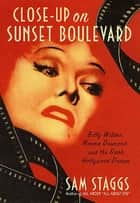 Close-up on Sunset Boulevard - Billy Wilder, Norma Desmond, and the Dark Hollywood Dream ebook by Sam Staggs