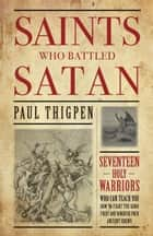 Saints Who Battled Satan - Seventeen Holy Warriors Who Can Teach You How to Fight the Good Fight and Vanquish Your Ancient Enemy ebook by Paul Thigpen Ph.D.