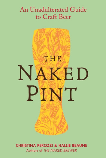 The Naked Pint - An Unadulterated Guide to Craft Beer ebook by Christina Perozzi,Hallie Beaune