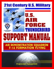 21st Century U.S. Military Air Force Thunderbird Support Manual: Air Demonstration Squadron, F-16 Formation Flying ebook by Progressive Management