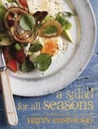 A Salad for All Seasons - Delicious, uplifting and easy recipes for the whole year ebook by Harry Eastwood
