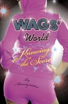 WAGS' World: Knowing the Score - Knowing the Score ebook by Anonymous Anonymous