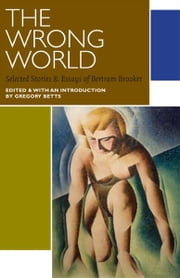 The Wrong World - Selected Stories and Essays of Bertram Brooker ebook by Bertram Brooker,Gregory Betts