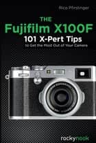 The Fujifilm X100F - 101 X-Pert Tips to Get the Most Out of Your Camera ebook by Rico Pfirstinger
