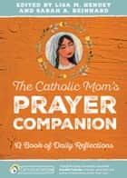 The Catholic Mom's Prayer Companion - A Book of Daily Reflections ebook by Lisa M. Hendey, Sarah A. Reinhard