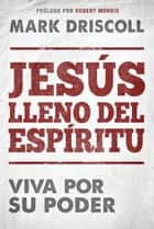 Jesús lleno del Espíritu / Spirit-Filled Jesus - Viva por Su poder. ebook by Mark Driscoll