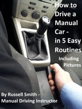 How to Drive a Stick Shift -Manual Car in 5 Easy Routines Including Pictures ebook by Russell Smith