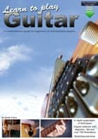 Learn to Play Guitar - A Comprehensive Guitar Guide for Beginners to Intermediate Players ebook by Gareth Evans