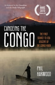 Canoeing the Congo - The First Source-to-Sea Descent of the Congo River ebook by Phil Harwood