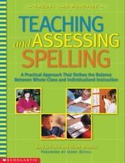Teaching and Assessing Spelling: A Practical Approach That Strikes the Balance Between Whole-Group and Individualized Instruction ebook by Wheaton, Aileen