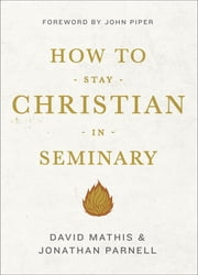 How to Stay Christian in Seminary ebook by David Mathis,Jonathan Parnell,John Piper
