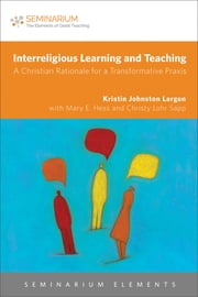 Interreligious Learning and Teaching - A Christian Rationale for a Transformative Praxis ebook by Kristin Johnston Largen
