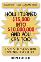 How I Turned $15,000 to $10,000,000 and You Can Too: Business Lessons That Can Enrich Your Life ebook by Ron Cutler