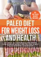 Paleo Diet For Weight Loss and Health: Get Back to your Paleolithic Roots, Lose Massive Weight and Become a Sexy Paleo Caveman/ Cavewoman - Paleo, Paleo Recipes, Paleo Cookbook, Low Carb, Gluten Free ebook by James Adler