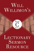 Will Willimon's Lectionary Sermon Resource, Year C Part 1 ebook by William H. Willimon