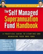 Self Managed Superannuation Fund Handbook - A Practical Guide to Starting and Managing Your Own Fund ebook by Barbara Smith