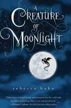 A Creature of Moonlight ebook by Rebecca Hahn