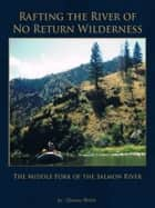 Rafting the River of No Return Wilderness - The Middle Fork of the Salmon River ebook by Thomas Walsh