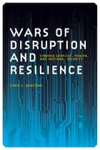 Wars of Disruption and Resilience - Cybered Conflict, Power, and National Security ebook by Chris Demchak, Gary Bertsch, Howard Wiarda