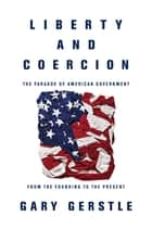 Liberty and Coercion - The Paradox of American Government from the Founding to the Present ebook by Gary Gerstle, Gary Gerstle