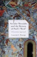 Secular Messiahs and the Return of Paul's 'Real' ebook by C. Principe