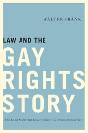 Law and the Gay Rights Story - The Long Search for Equal Justice in a Divided Democracy ebook by Walter Frank