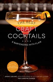 The Best Craft Cocktails & Bartending with Flair - An Incredible Collection of Extraordinary Drinks ebook by Jeremy LeBlanc,Christine Dionese