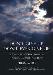 Don't Give Up, Don't Ever Give Up - A Young Man's True Story of Tragedy, Patience, and Hope ebook by Brian Webb