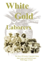 White Gold Laborers - The Story of Greeley's Spanish Colony ebook by Jody L. Lopez & Gabriel A. Lopez with Peggy A.Ford