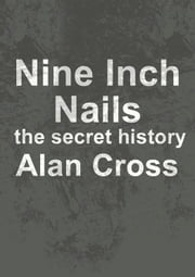 Nine Inch Nails - the secret history ebook by Alan Cross