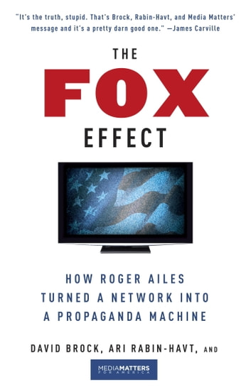 The Fox Effect - How Roger Ailes Turned a Network into a Propaganda Machine ebook by David Brock,Ari Rabin-Havt,Media Matters for America
