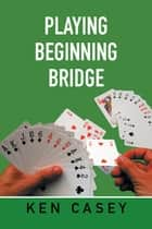 Playing Beginning Bridge ebook by Ken Casey