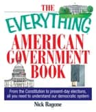 The Everything American Government Book: From the Constitution to Present-Day Elections, All You Need to Understand Our Democratic System ebook by Nick Ragone