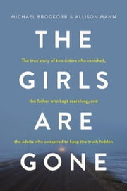 The Girls Are Gone: The True Story of Two Sisters Who Vanished, the Father Who Kept Searching, and the Adults Who Conspired to Keep the Truth Hidden ebook by Michael Brodkorb, Allison Mann