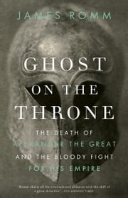 Ghost on the Throne - The Death of Alexander the Great and the Bloody Fight for His Empire ebook by James Romm