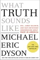 What Truth Sounds Like - Robert F. Kennedy, James Baldwin, and Our Unfinished Conversation About Race in America 電子書籍 by Michael Eric Dyson