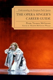 The Opera Singer's Career Guide - Understanding the European Fach System ebook by Pearl Yeadon McGinnis,Marith McGinnis Willis