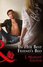 In Her Best Friend's Bed (Mills & Boon Blaze) (Friends With Benefits, Book 5) ebook by J. Margot Critch